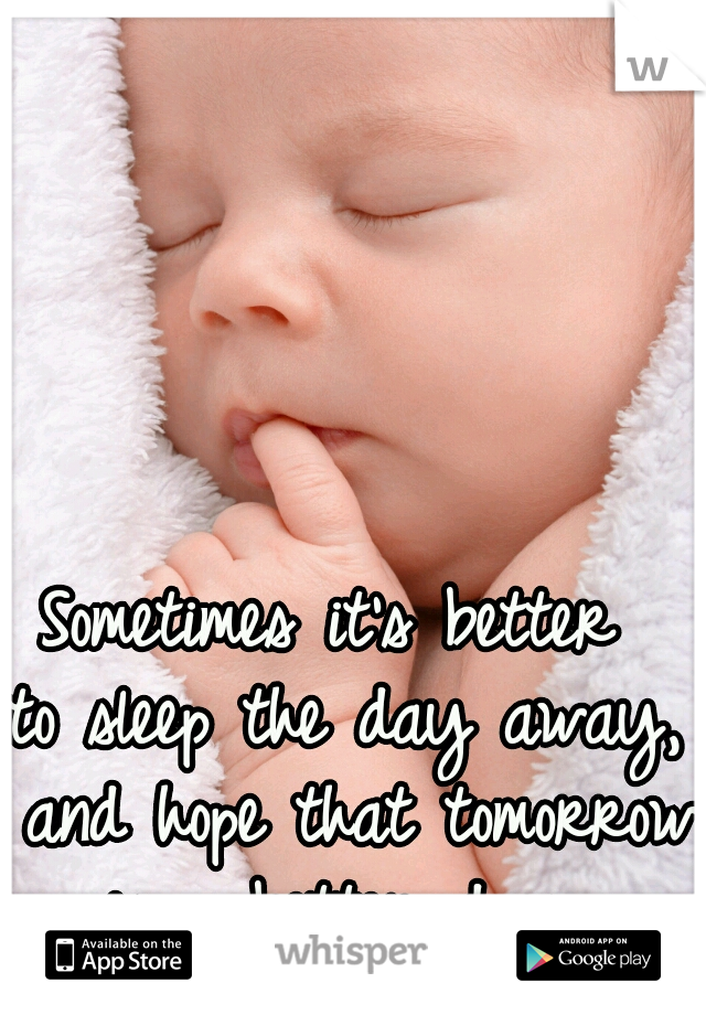 Sometimes it's better  to sleep the day away,  and hope that tomorrow  is a better day.
