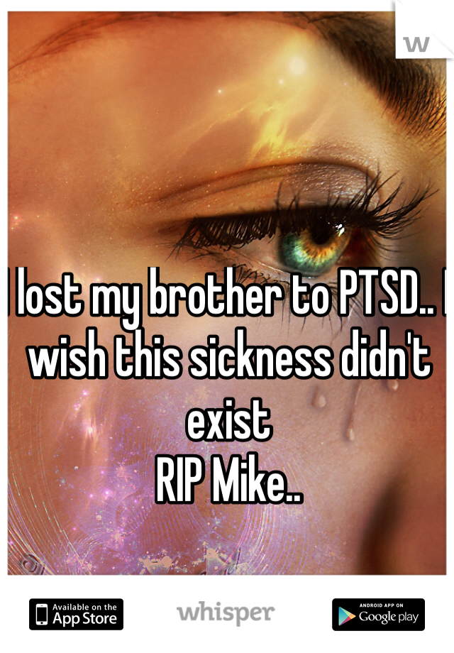 I lost my brother to PTSD.. I wish this sickness didn't exist  RIP Mike..