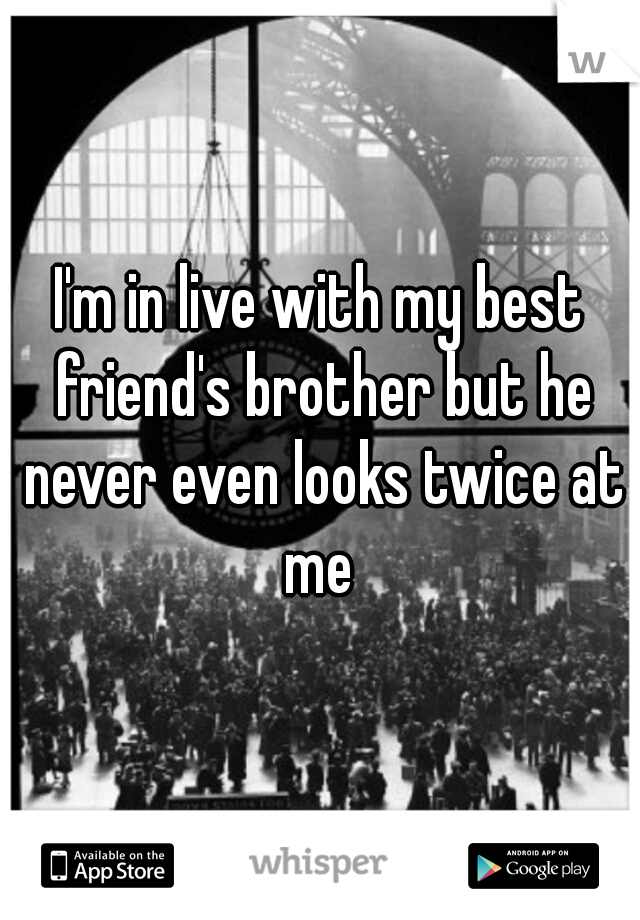I'm in live with my best friend's brother but he never even looks twice at me