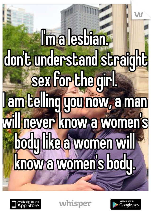 I'm a lesbian.  I don't understand straight sex for the girl.  I am telling you now, a man will never know a women's body like a women will know a women's body.