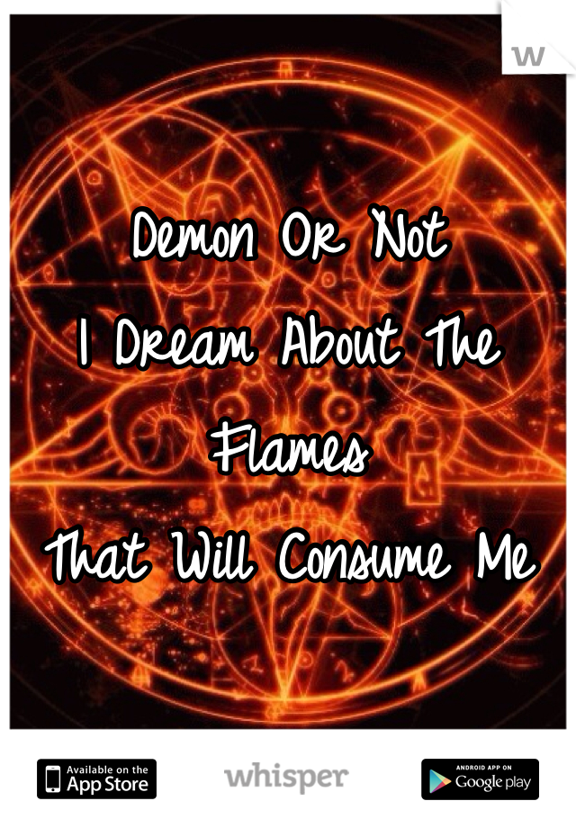 Demon Or Not I Dream About The Flames That Will Consume Me