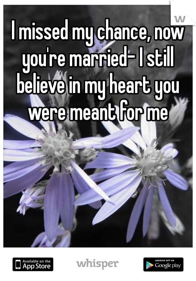 I missed my chance, now you're married- I still believe in my heart you were meant for me
