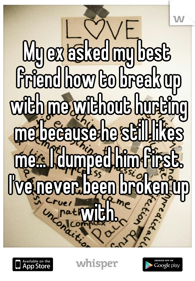 My ex asked my best friend how to break up with me without hurting me because he still likes me... I dumped him first. I've never been broken up with.