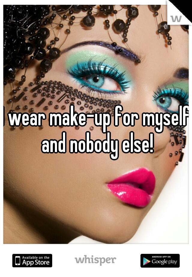 I wear make-up for myself and nobody else!