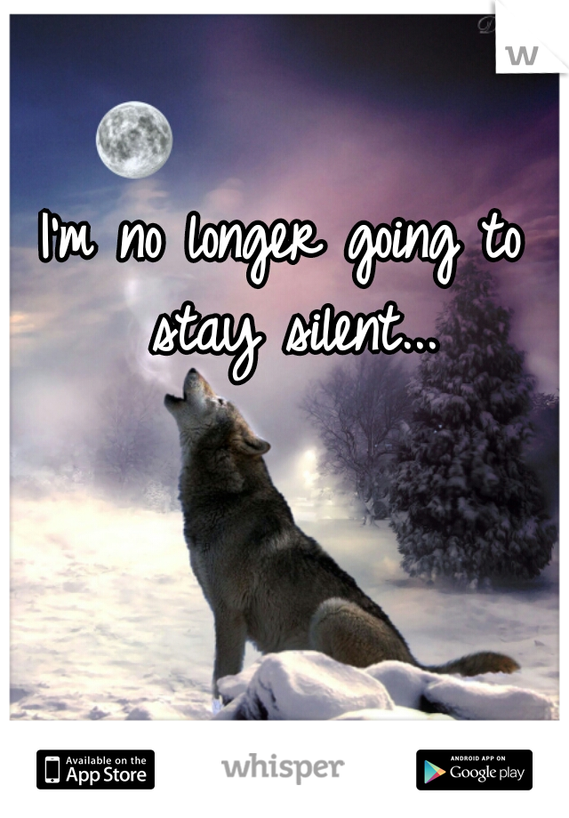 I'm no longer going to stay silent...