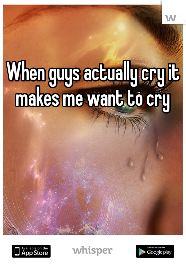 When guys actually cry it makes me want to cry