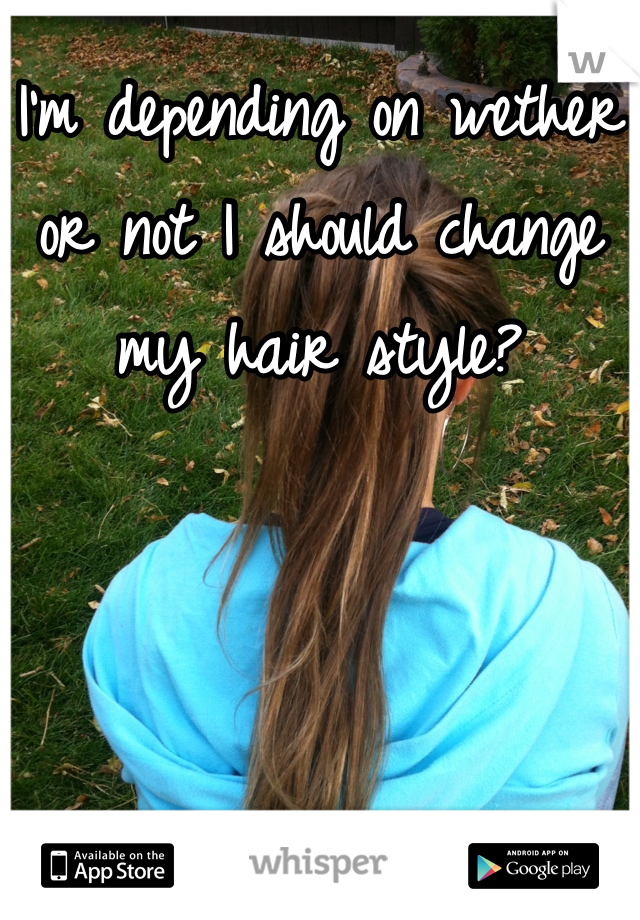 I'm depending on wether or not I should change my hair style?