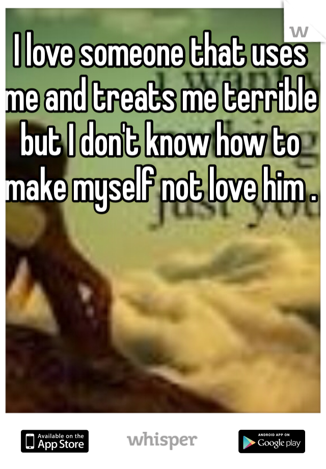 I love someone that uses me and treats me terrible but I don't know how to make myself not love him .