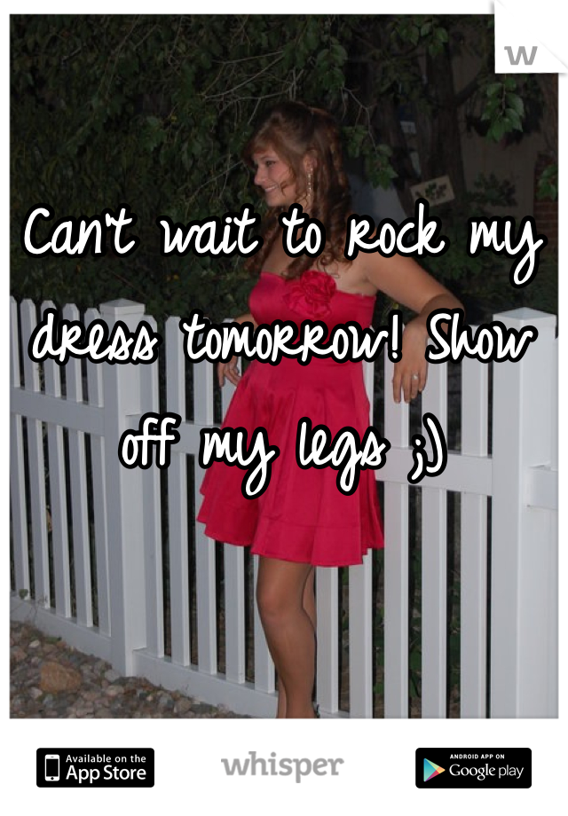 Can't wait to rock my dress tomorrow! Show off my legs ;)