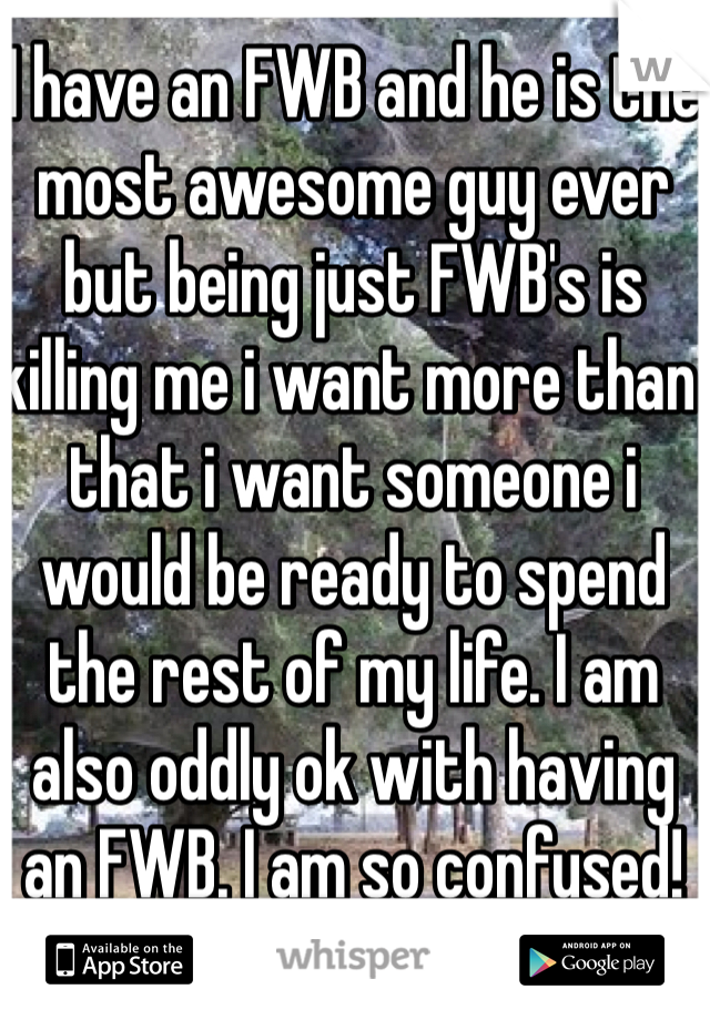 I have an FWB and he is the most awesome guy ever but being just FWB's is killing me i want more than that i want someone i would be ready to spend the rest of my life. I am also oddly ok with having an FWB. I am so confused!