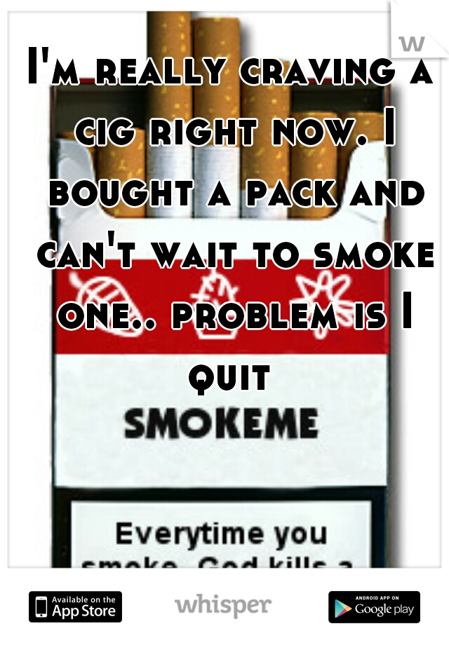 I'm really craving a cig right now. I bought a pack and can't wait to smoke one.. problem is I quit