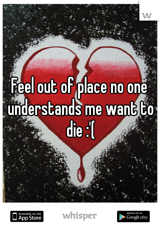 Feel out of place no one understands me want to die :'(