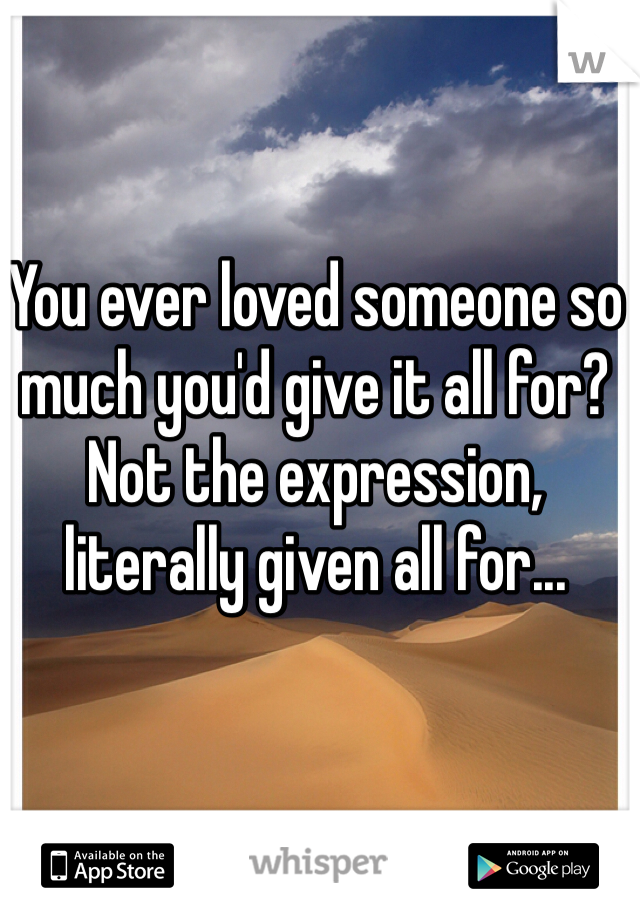 You ever loved someone so much you'd give it all for?  Not the expression, literally given all for...