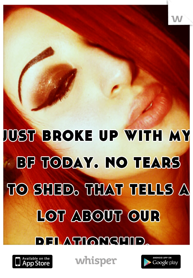 just broke up with my bf today. no tears to shed. that tells a lot about our relationship.