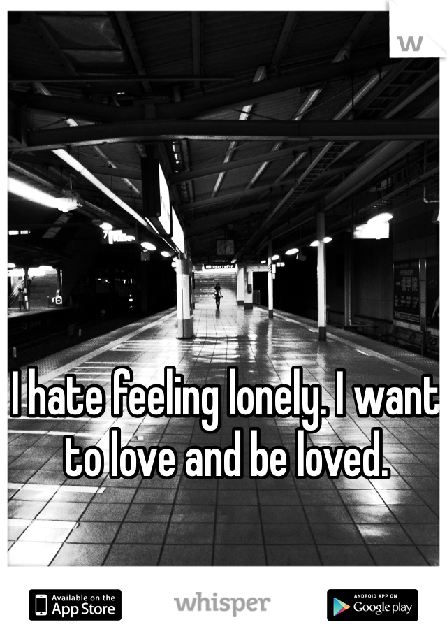 I hate feeling lonely. I want to love and be loved.