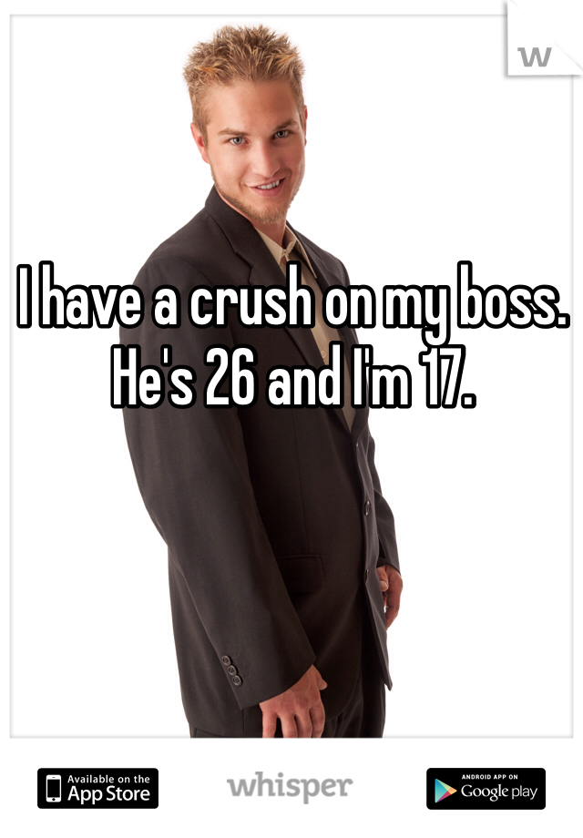 I have a crush on my boss. He's 26 and I'm 17.