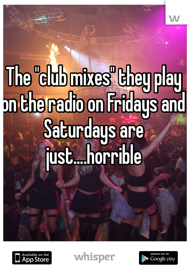 """The """"club mixes"""" they play on the radio on Fridays and Saturdays are just....horrible"""