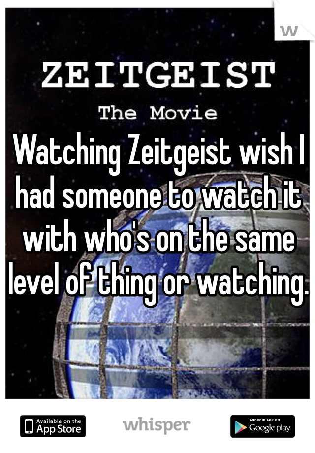 Watching Zeitgeist wish I had someone to watch it with who's on the same level of thing or watching.