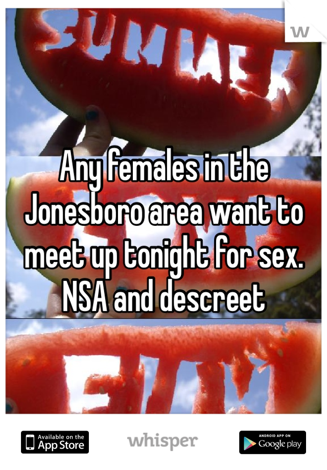 Any females in the Jonesboro area want to meet up tonight for sex. NSA and descreet