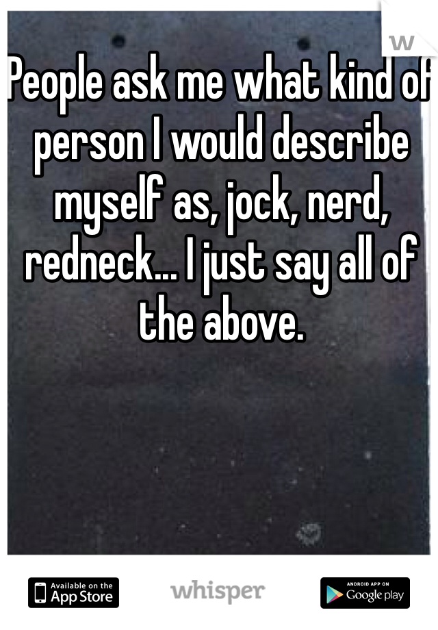 People ask me what kind of person I would describe myself as, jock, nerd, redneck... I just say all of the above.