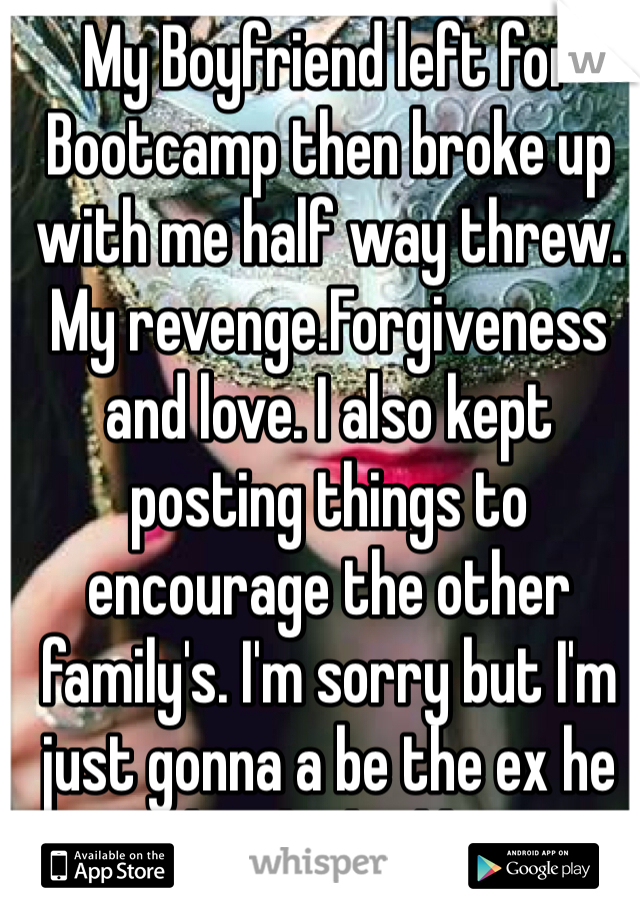 My Boyfriend left for Bootcamp then broke up with me half way threw. My revenge.Forgiveness and love. I also kept posting things to encourage the other family's. I'm sorry but I'm just gonna a be the ex he wishes he had kept.