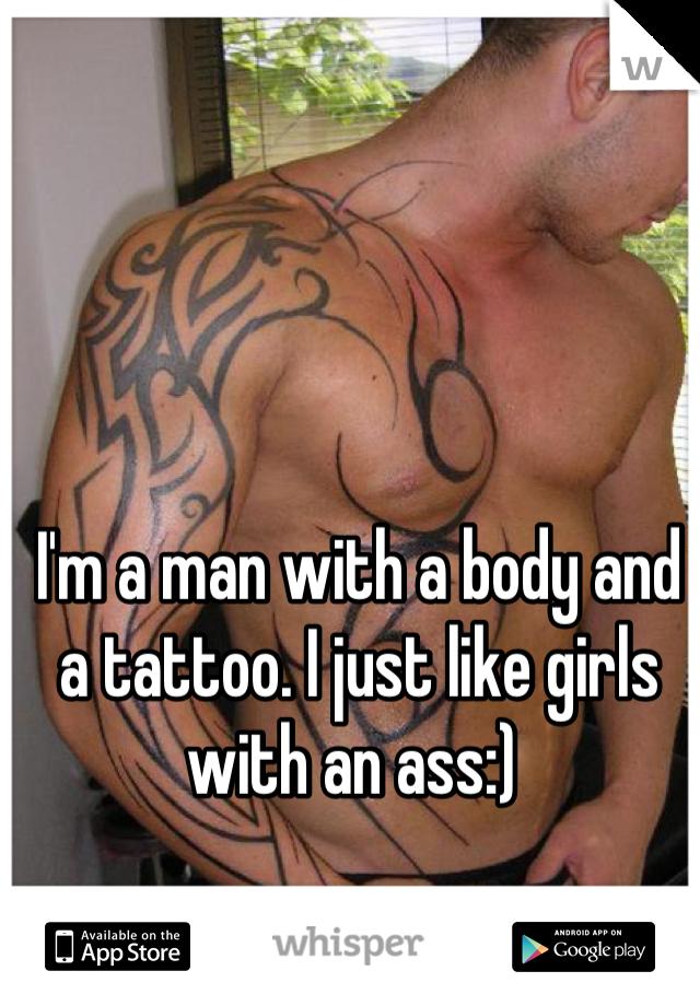 I'm a man with a body and a tattoo. I just like girls with an ass:)