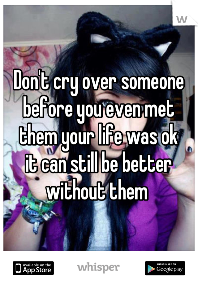 Don't cry over someone before you even met them your life was ok  it can still be better without them
