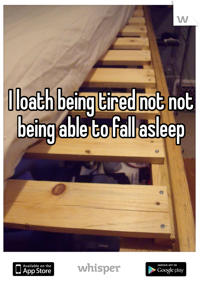 I loath being tired not not being able to fall asleep