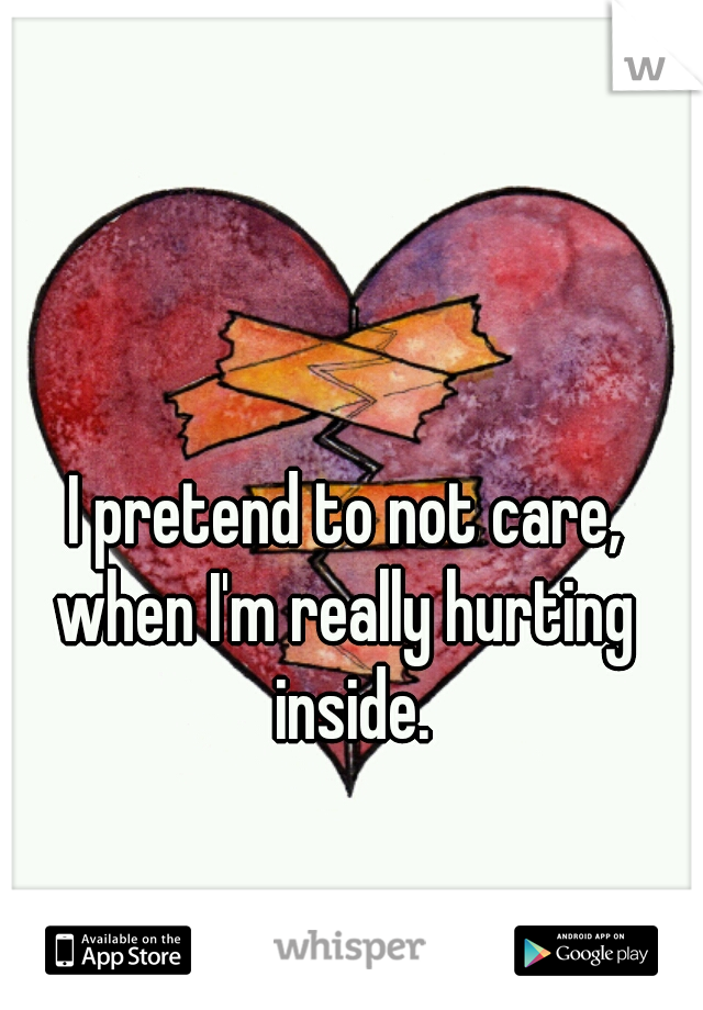 I pretend to not care,  when I'm really hurting    inside.