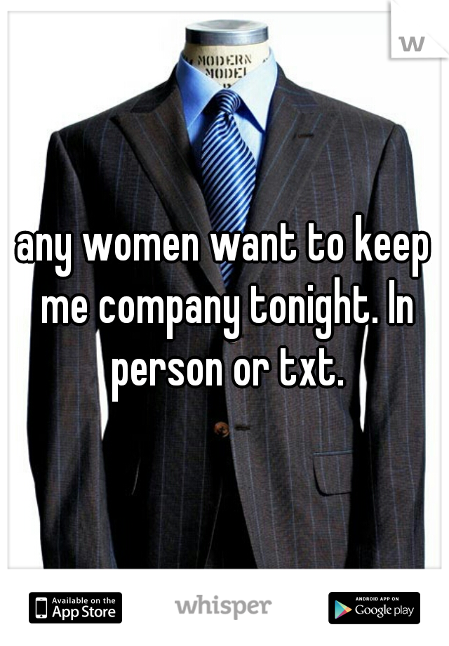any women want to keep me company tonight. In person or txt.