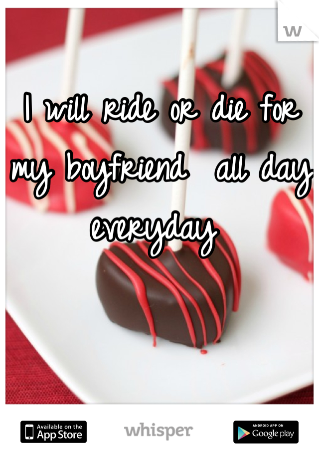 I will ride or die for my boyfriend  all day everyday