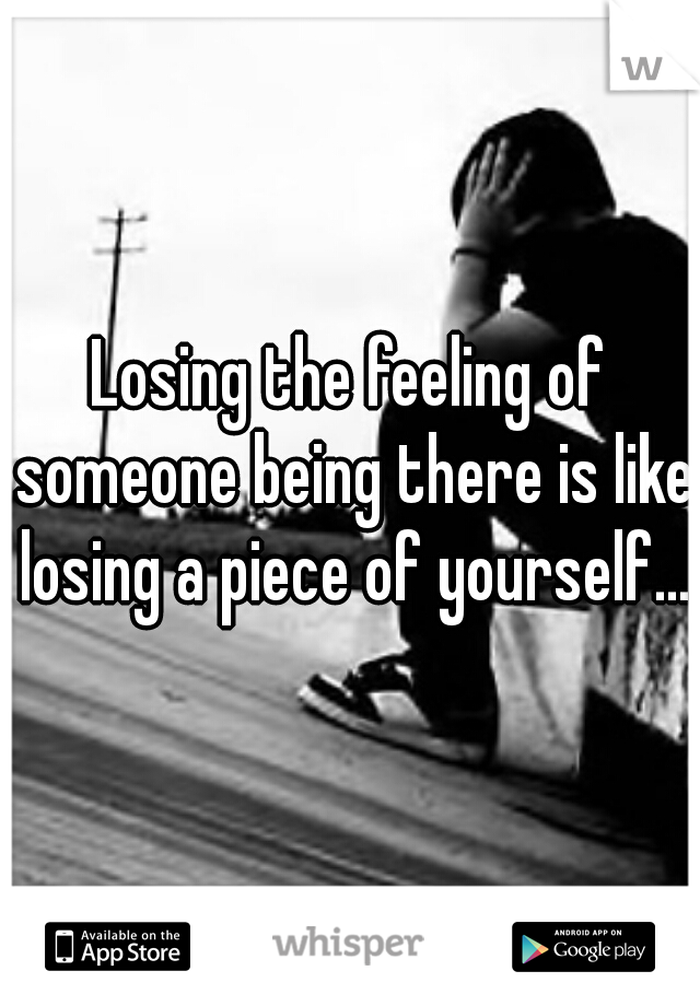 Losing the feeling of someone being there is like losing a piece of yourself...