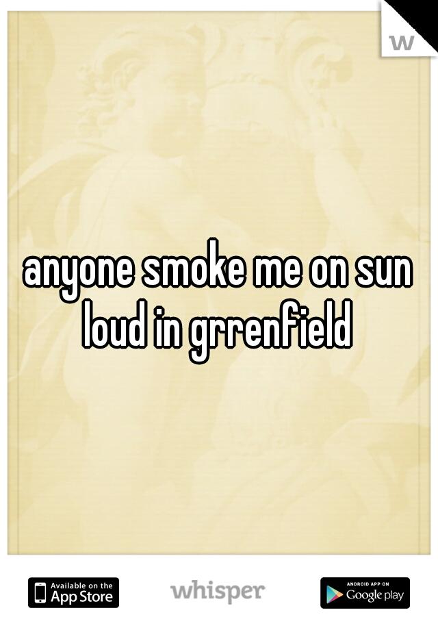 anyone smoke me on sun loud in grrenfield