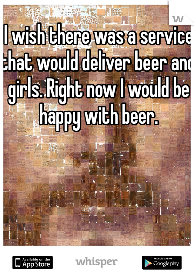 I wish there was a service that would deliver beer and girls. Right now I would be happy with beer.