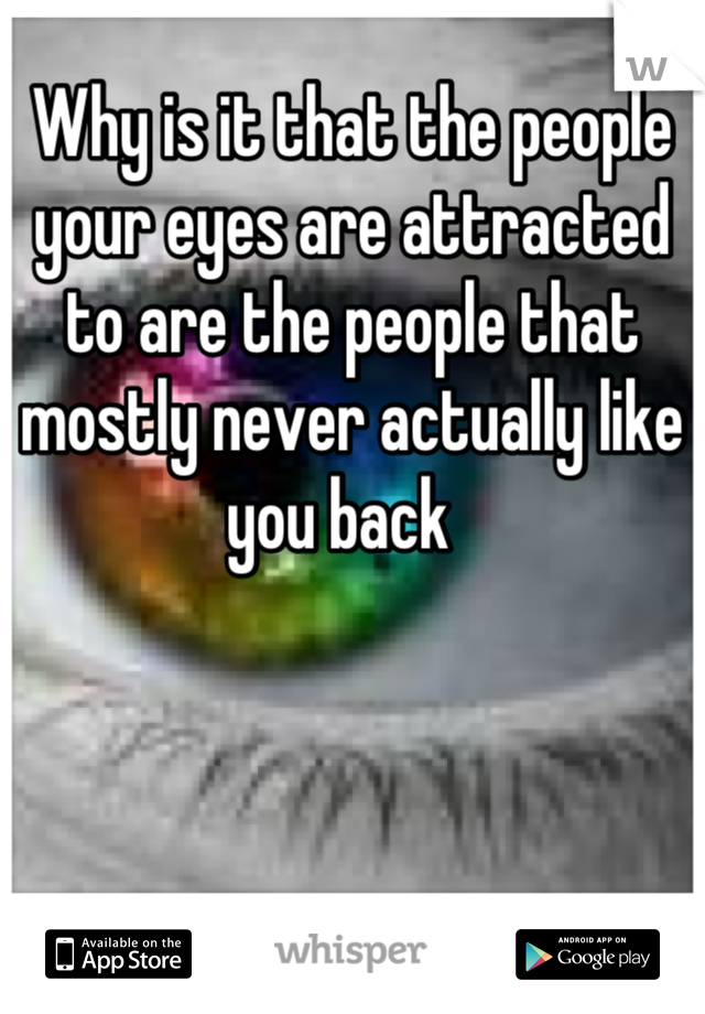 Why is it that the people your eyes are attracted to are the people that mostly never actually like you back
