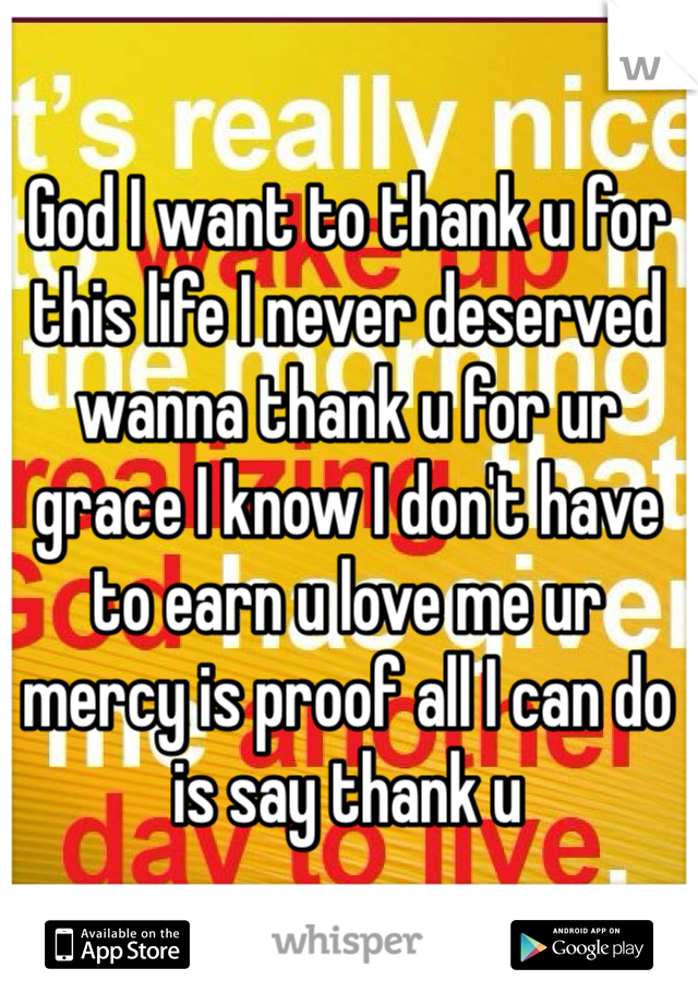 God I want to thank u for this life I never deserved wanna thank u for ur grace I know I don't have to earn u love me ur mercy is proof all I can do is say thank u