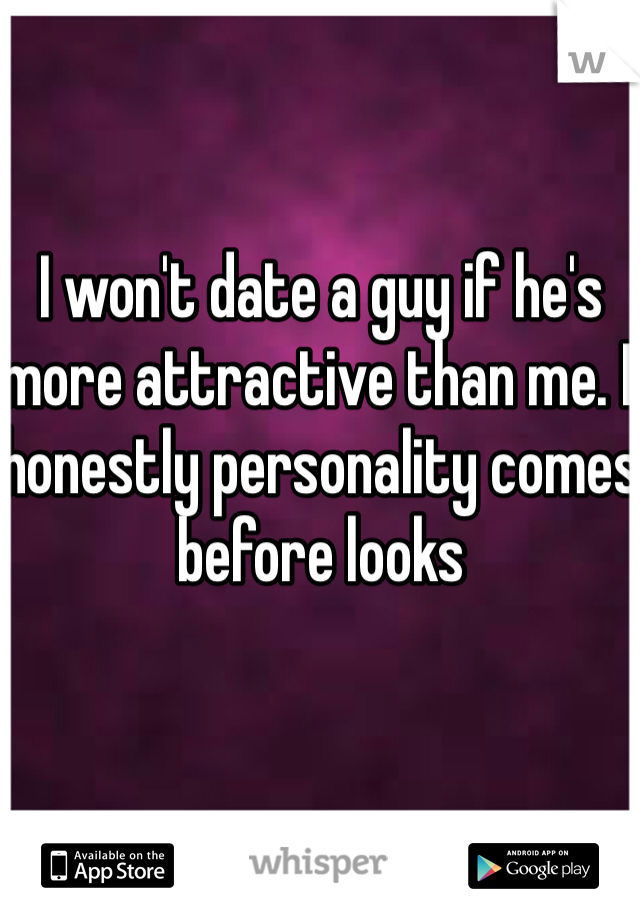 I won't date a guy if he's more attractive than me. I honestly personality comes before looks