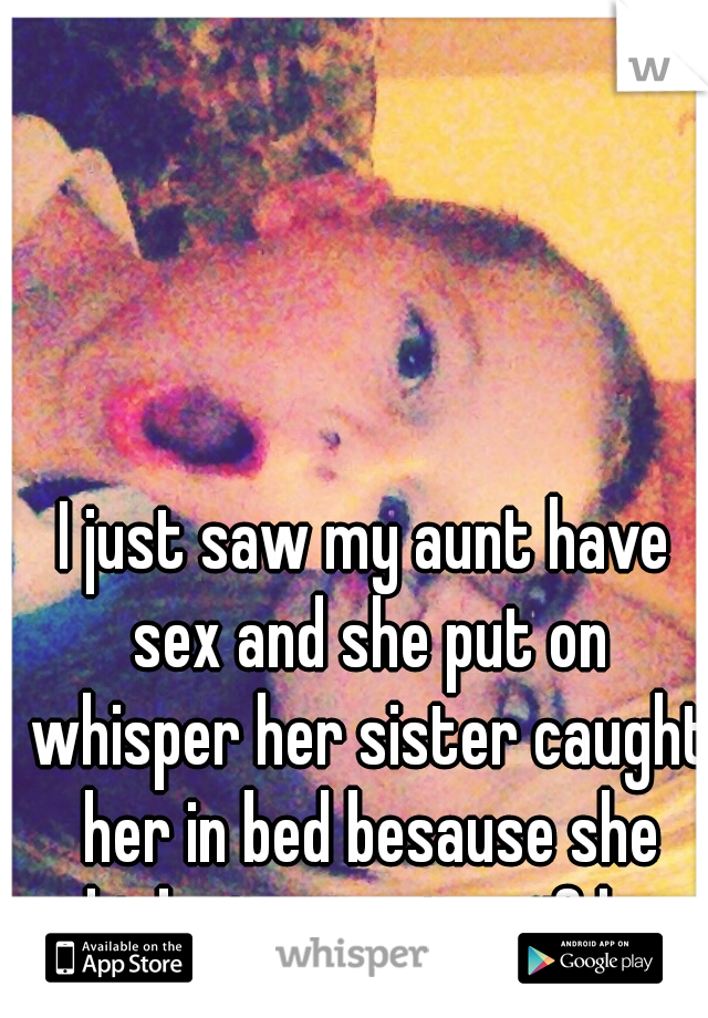 I just saw my aunt have sex and she put on whisper her sister caught her in bed besause she thinks its mest up if her niec caches her.