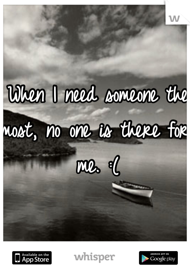When I need someone the most, no one is there for me. :(