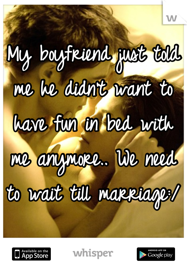 My boyfriend just told me he didn't want to have fun in bed with me anymore.. We need to wait till marriage:/
