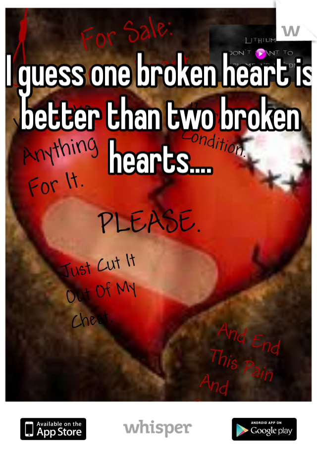 I guess one broken heart is better than two broken hearts....