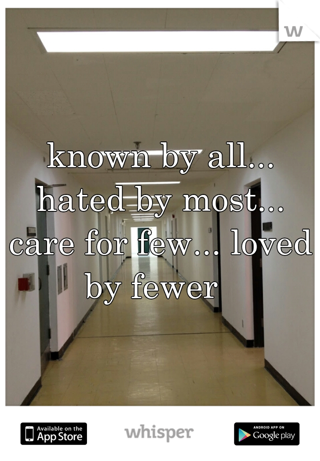 known by all... hated by most... care for few... loved by fewer
