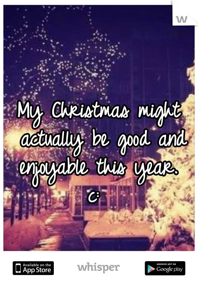 My Christmas might actually be good and enjoyable this year.  c: