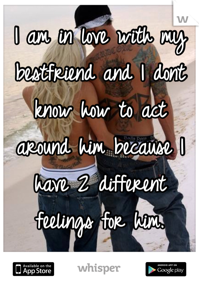I am in love with my bestfriend and I dont know how to act around him because I have 2 different feelings for him.