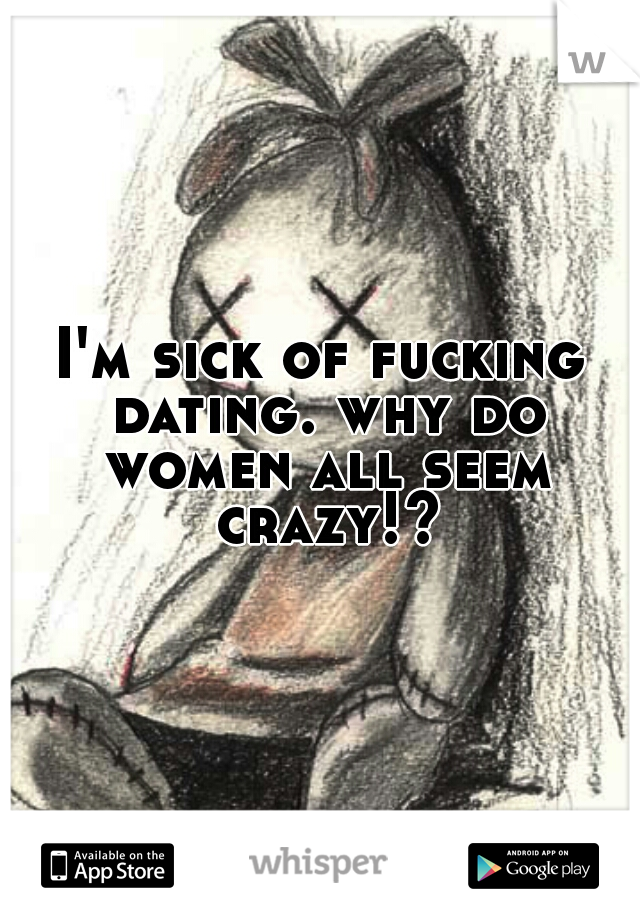I'm sick of fucking dating. why do women all seem crazy!?