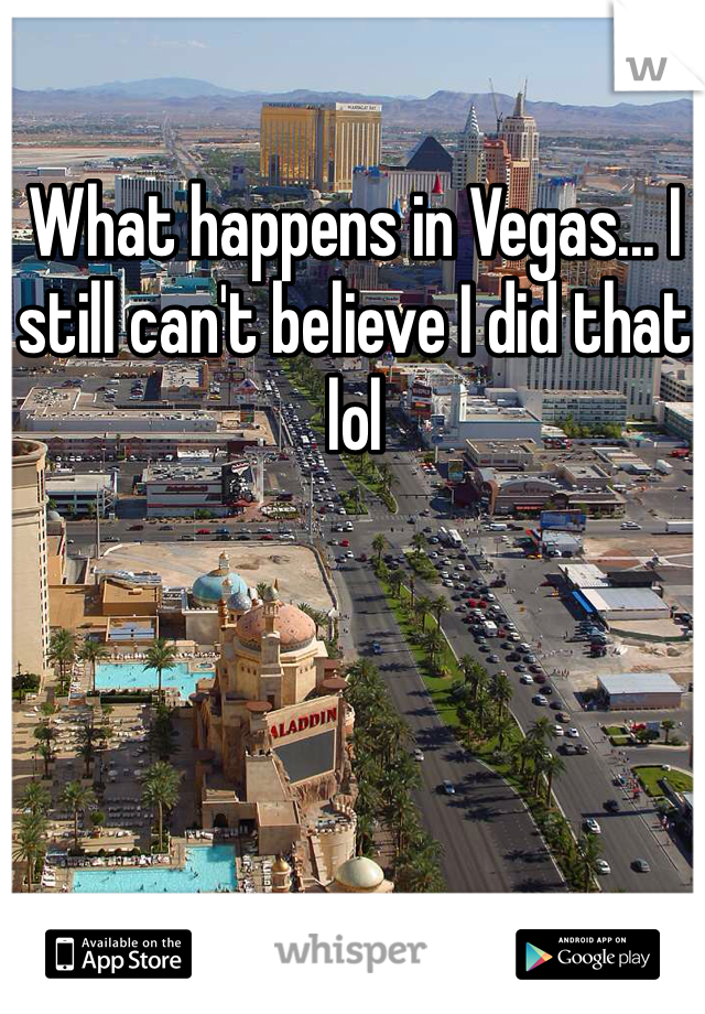 What happens in Vegas... I still can't believe I did that lol