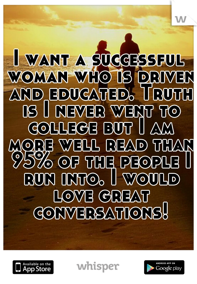 I want a successful woman who is driven and educated. Truth is I never went to college but I am more well read than 95% of the people I run into. I would love great conversations!