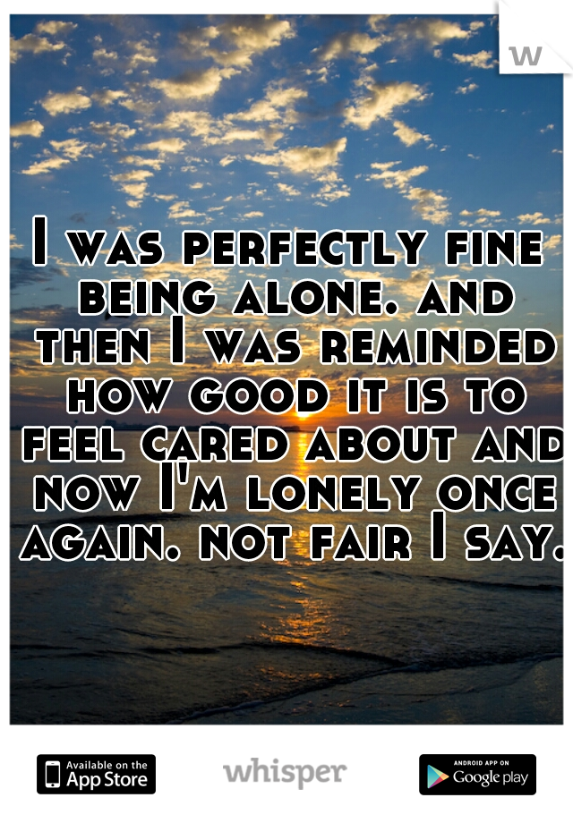 I was perfectly fine being alone. and then I was reminded how good it is to feel cared about and now I'm lonely once again. not fair I say.