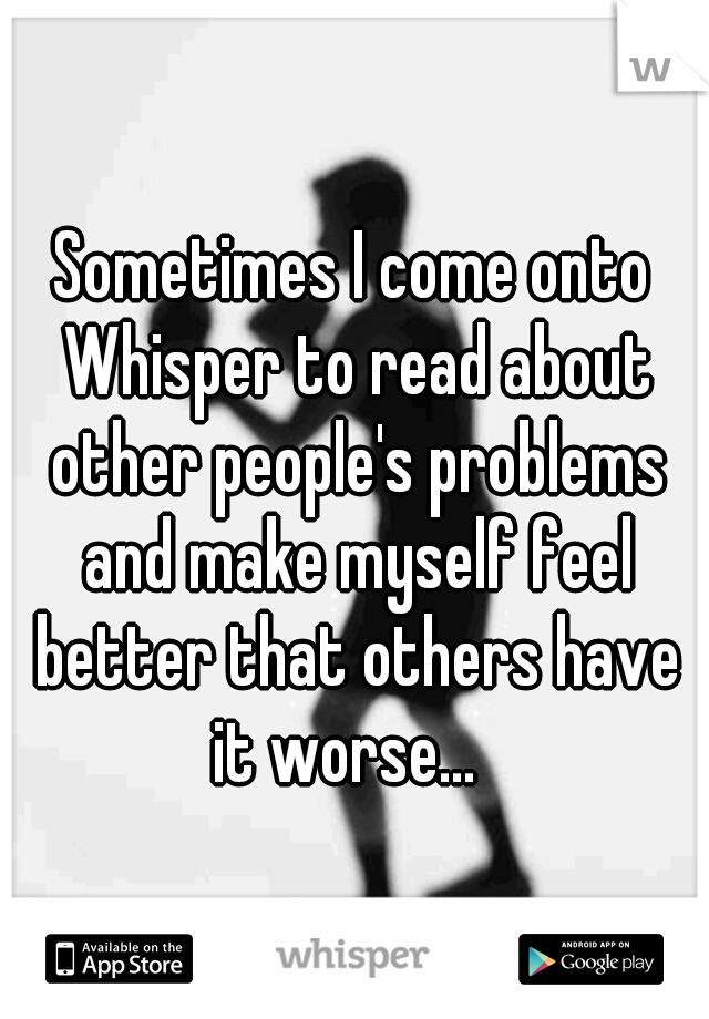 Sometimes I come onto Whisper to read about other people's problems and make myself feel better that others have it worse...