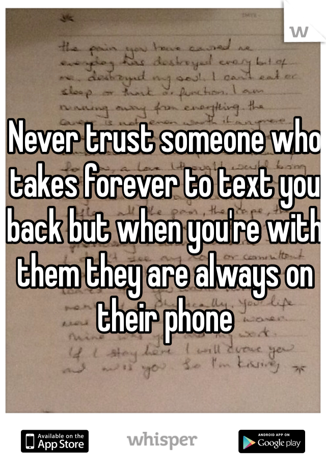 Never trust someone who takes forever to text you back but when you're with them they are always on their phone